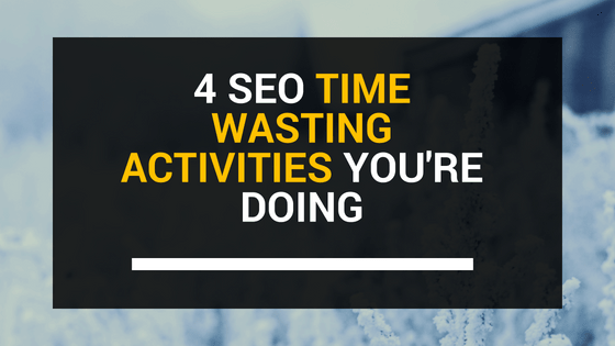 4 SEO Time Wasting Activities You're doing | ClickDo™